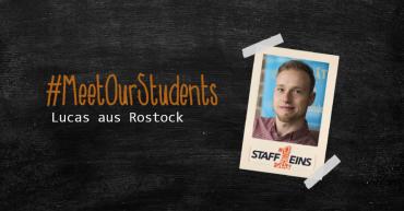 Schwarzer Hintergrund in Tafeloptik. Darauf geklebt das Foto eines Studenten (Lucas aus Rostock) mit dem StaffEins Logo. Links daneben #MeetOurStudents und der Untertitel Lucas aus Rostock